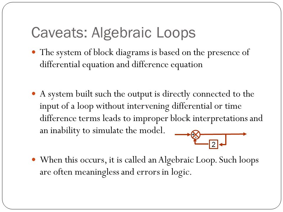 Caveats: Algebraic Loops The system of block diagrams is based on the presence of differential equation and difference equation A system built such the output is directly connected to the input of a loop without intervening differential or time difference terms leads to improper block interpretations and an inability to simulate the model.