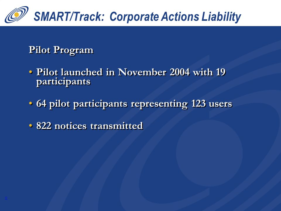 10 SMART/Track: Corporate Actions Liability Pilot Program Pilot launched in November 2004 with 19 participants 64 pilot participants representing 123 users 822 notices transmitted Pilot Program Pilot launched in November 2004 with 19 participants 64 pilot participants representing 123 users 822 notices transmitted