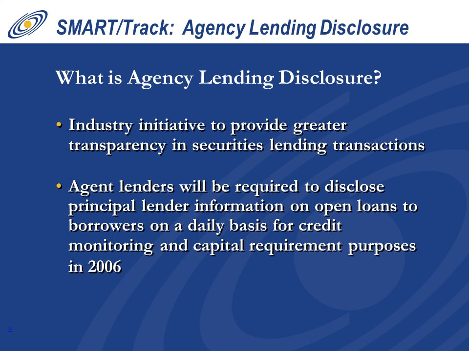 18 SMART/Track: Agency Lending Disclosure Industry initiative to provide greater transparency in securities lending transactions Agent lenders will be required to disclose principal lender information on open loans to borrowers on a daily basis for credit monitoring and capital requirement purposes in 2006 Industry initiative to provide greater transparency in securities lending transactions Agent lenders will be required to disclose principal lender information on open loans to borrowers on a daily basis for credit monitoring and capital requirement purposes in 2006 What is Agency Lending Disclosure?