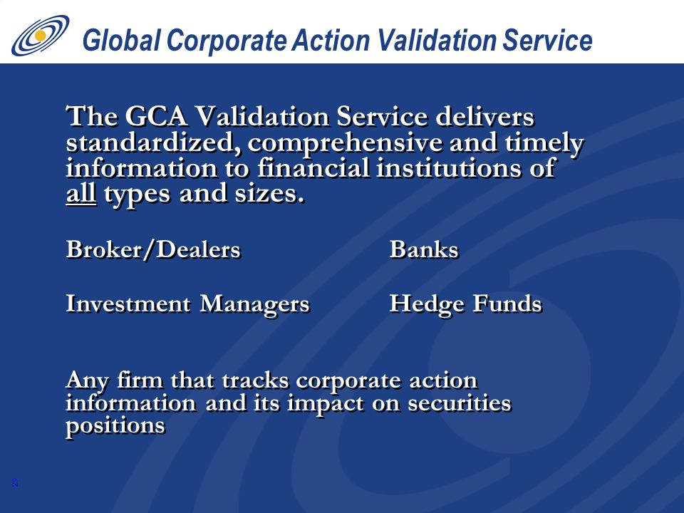 29 Global Corporate Action Validation Service The GCA Validation Service delivers standardized, comprehensive and timely information to financial institutions of all types and sizes.
