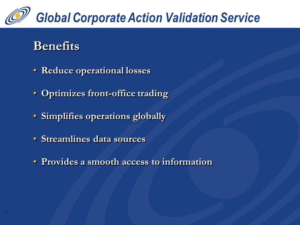 32 Global Corporate Action Validation Service Benefits Reduce operational losses Optimizes front-office trading Simplifies operations globally Streamlines data sources Provides a smooth access to information Benefits Reduce operational losses Optimizes front-office trading Simplifies operations globally Streamlines data sources Provides a smooth access to information