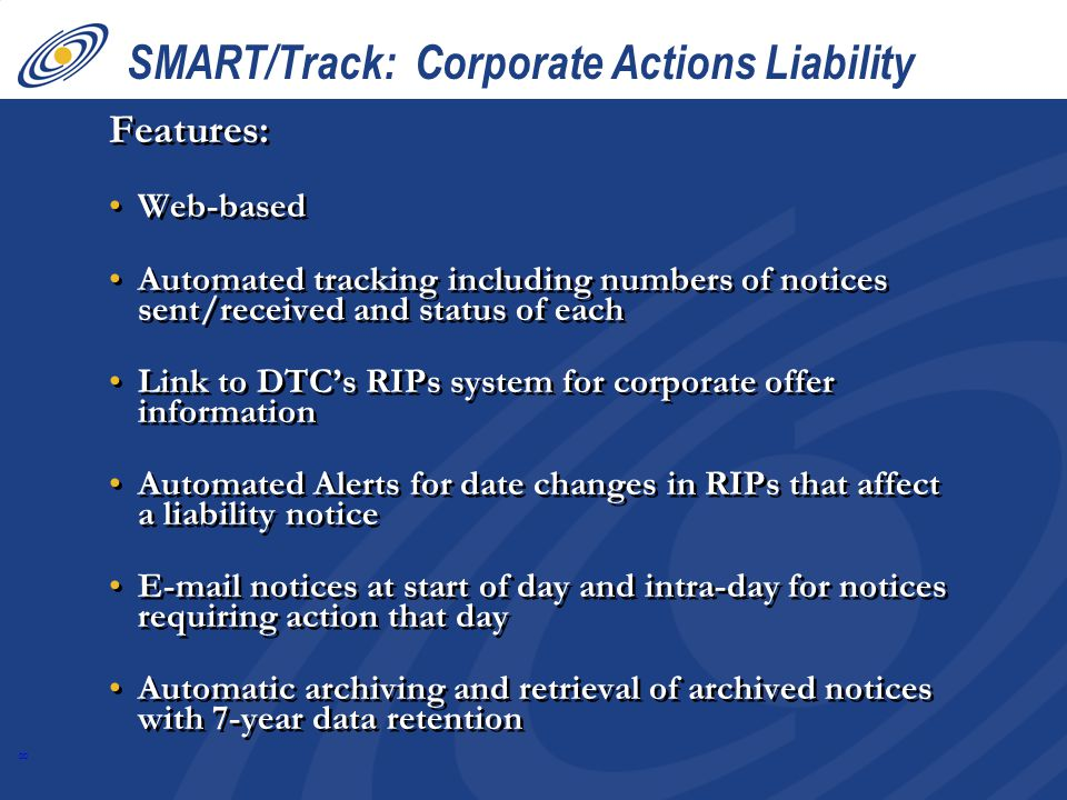 8 SMART/Track: Corporate Actions Liability Features: Web-based Automated tracking including numbers of notices sent/received and status of each Link to DTCs RIPs system for corporate offer information Automated Alerts for date changes in RIPs that affect a liability notice E-mail notices at start of day and intra-day for notices requiring action that day Automatic archiving and retrieval of archived notices with 7-year data retention Features: Web-based Automated tracking including numbers of notices sent/received and status of each Link to DTCs RIPs system for corporate offer information Automated Alerts for date changes in RIPs that affect a liability notice E-mail notices at start of day and intra-day for notices requiring action that day Automatic archiving and retrieval of archived notices with 7-year data retention
