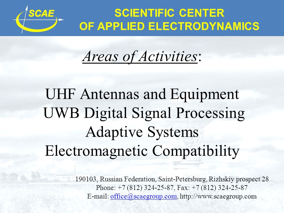 SCIENTIFIC CENTER OF APPLIED ELECTRODYNAMICS Areas of Activities: UHF Antennas and Equipment UWB Digital Signal Processing Adaptive Systems Electromagnetic Compatibility 190103, Russian Federation, Saint-Petersburg, Rizhskiy prospect 28 Phone: +7 (812) 324-25-87, Fax: +7 (812) 324-25-87 E-mail: office@scaegroup.com, http://www.scaegroup.comoffice@scaegroup.com