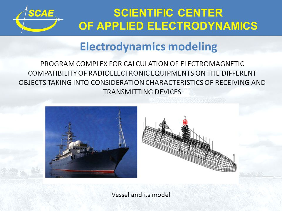 SCIENTIFIC CENTER OF APPLIED ELECTRODYNAMICS Electrodynamics modeling PROGRAM COMPLEX FOR CALCULATION OF ELECTROMAGNETIC COMPATIBILITY OF RADIOELECTRONIC EQUIPMENTS ON THE DIFFERENT OBJECTS TAKING INTO CONSIDERATION CHARACTERISTICS OF RECEIVING AND TRANSMITTING DEVICES Vessel and its model