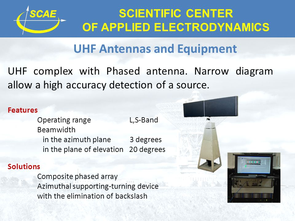SCIENTIFIC CENTER OF APPLIED ELECTRODYNAMICS UHF Antennas and Equipment UHF complex with Phased antenna. Narrow diagram allow a high accuracy detectio