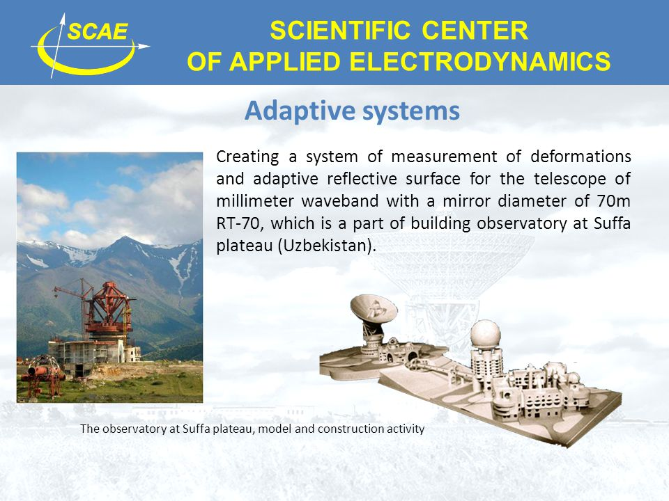 SCIENTIFIC CENTER OF APPLIED ELECTRODYNAMICS Adaptive systems Creating a system of measurement of deformations and adaptive reflective surface for the telescope of millimeter waveband with a mirror diameter of 70m RT-70, which is a part of building observatory at Suffa plateau (Uzbekistan).
