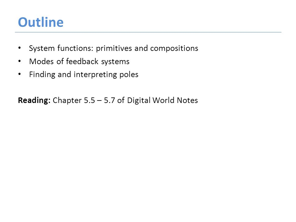 Outline System functions: primitives and compositions Modes of feedback systems Finding and interpreting poles Reading: Chapter 5.5 – 5.7 of Digital World Notes