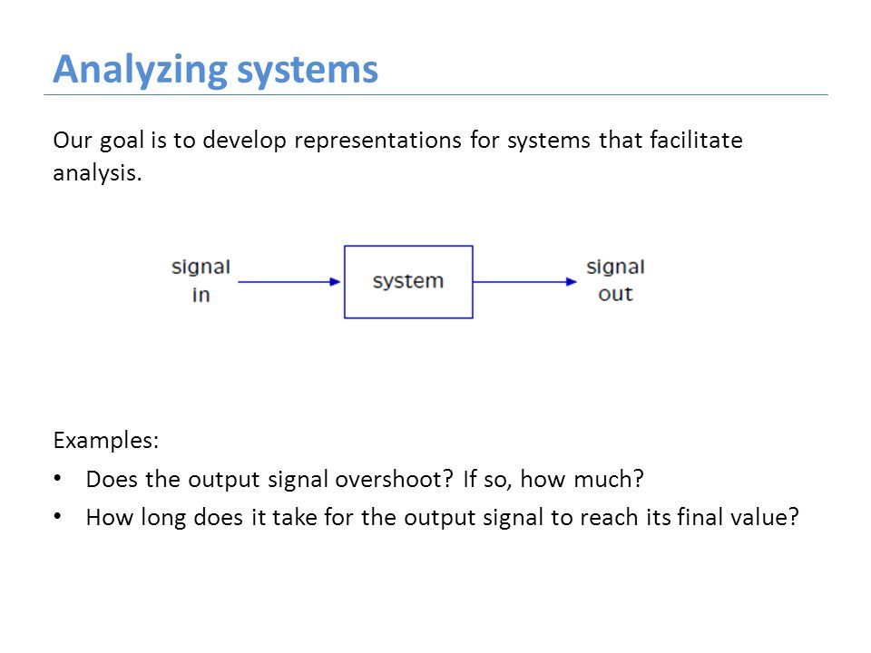 Analyzing systems Our goal is to develop representations for systems that facilitate analysis.