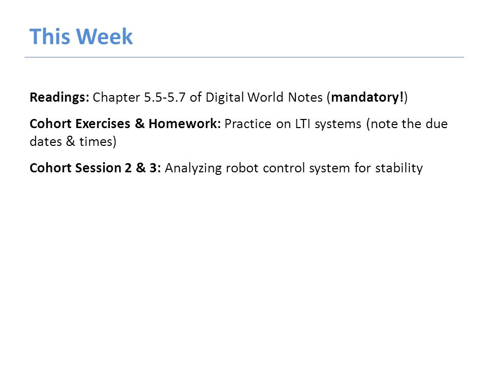 This Week Readings: Chapter 5.5-5.7 of Digital World Notes (mandatory!) Cohort Exercises & Homework: Practice on LTI systems (note the due dates & times) Cohort Session 2 & 3: Analyzing robot control system for stability