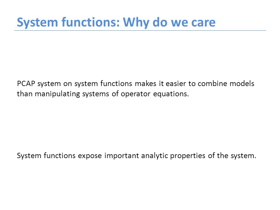 System functions: Why do we care PCAP system on system functions makes it easier to combine models than manipulating systems of operator equations. Sy