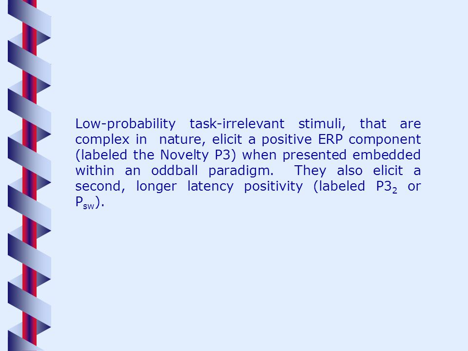 Low-probability task-irrelevant stimuli, that are complex in nature, elicit a positive ERP component (labeled the Novelty P3) when presented embedded within an oddball paradigm.