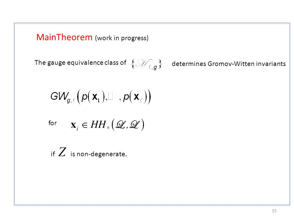 MainTheorem (work in progress) The gauge equivalence class of determines Gromov-Witten invariants for 33 if Z is non-degenerate.