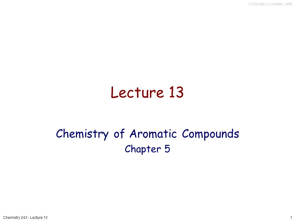 C 2004 Barry Linkletter, UPEI Chemistry 243 - Lecture 131 Lecture 13 Chemistry of Aromatic Compounds Chapter 5