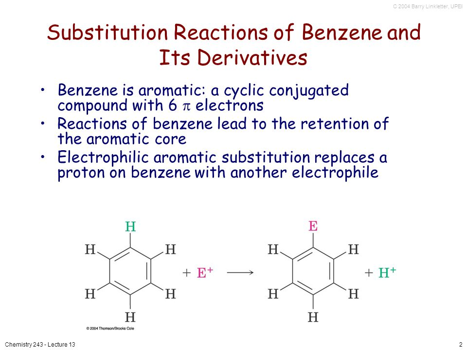 C 2004 Barry Linkletter, UPEI Chemistry 243 - Lecture 132 Substitution Reactions of Benzene and Its Derivatives Benzene is aromatic: a cyclic conjugated compound with 6 electrons Reactions of benzene lead to the retention of the aromatic core Electrophilic aromatic substitution replaces a proton on benzene with another electrophile