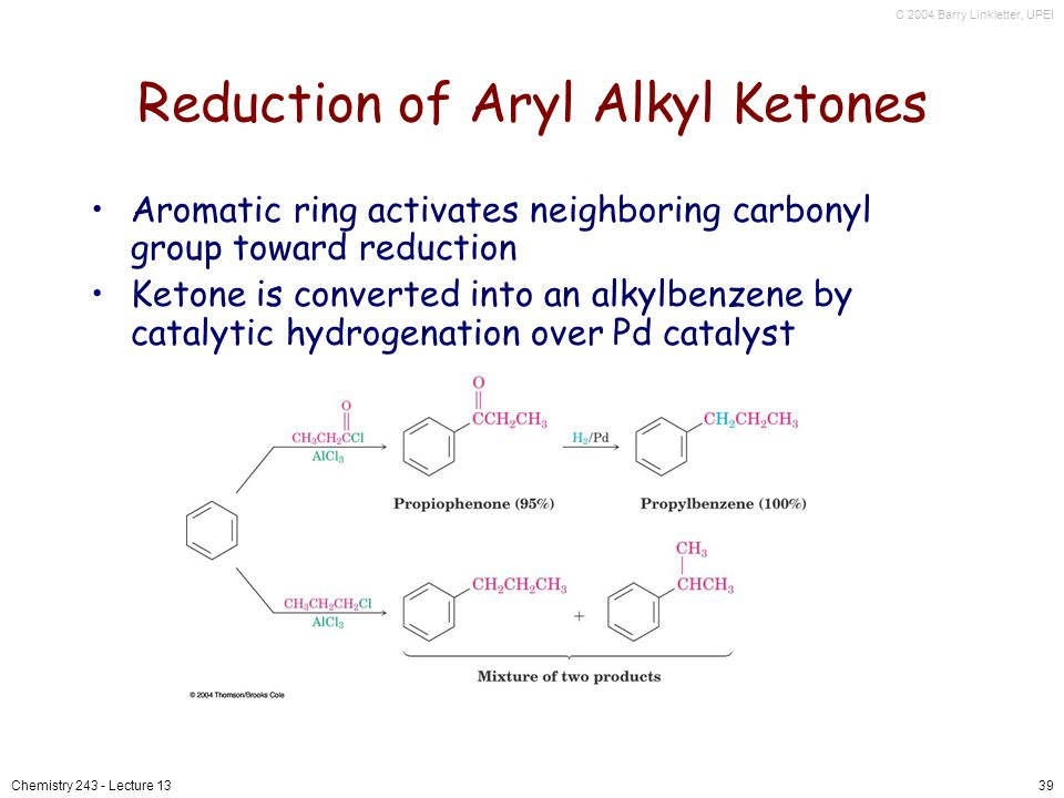 C 2004 Barry Linkletter, UPEI Chemistry 243 - Lecture 1339 Reduction of Aryl Alkyl Ketones Aromatic ring activates neighboring carbonyl group toward reduction Ketone is converted into an alkylbenzene by catalytic hydrogenation over Pd catalyst