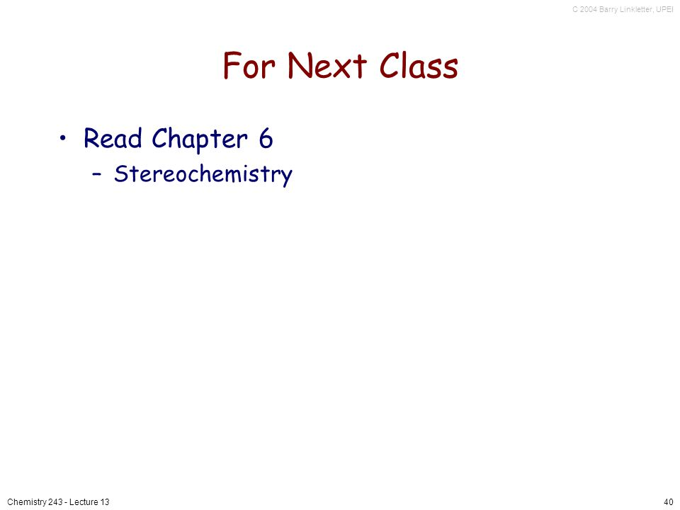 C 2004 Barry Linkletter, UPEI Chemistry 243 - Lecture 1340 For Next Class Read Chapter 6 –Stereochemistry