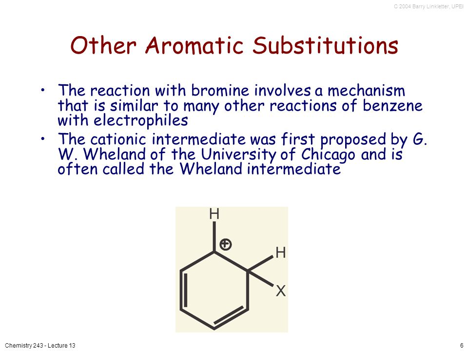 C 2004 Barry Linkletter, UPEI Chemistry 243 - Lecture 136 Other Aromatic Substitutions The reaction with bromine involves a mechanism that is similar to many other reactions of benzene with electrophiles The cationic intermediate was first proposed by G.