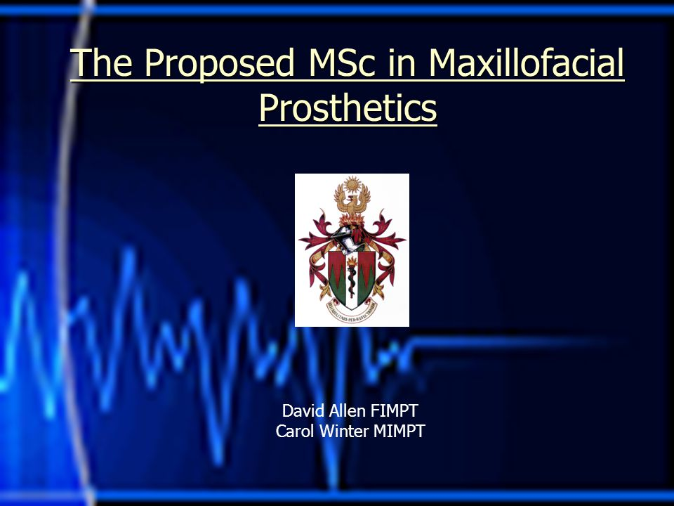 The Proposed MSc in Maxillofacial Prosthetics David Allen FIMPT Carol Winter MIMPT