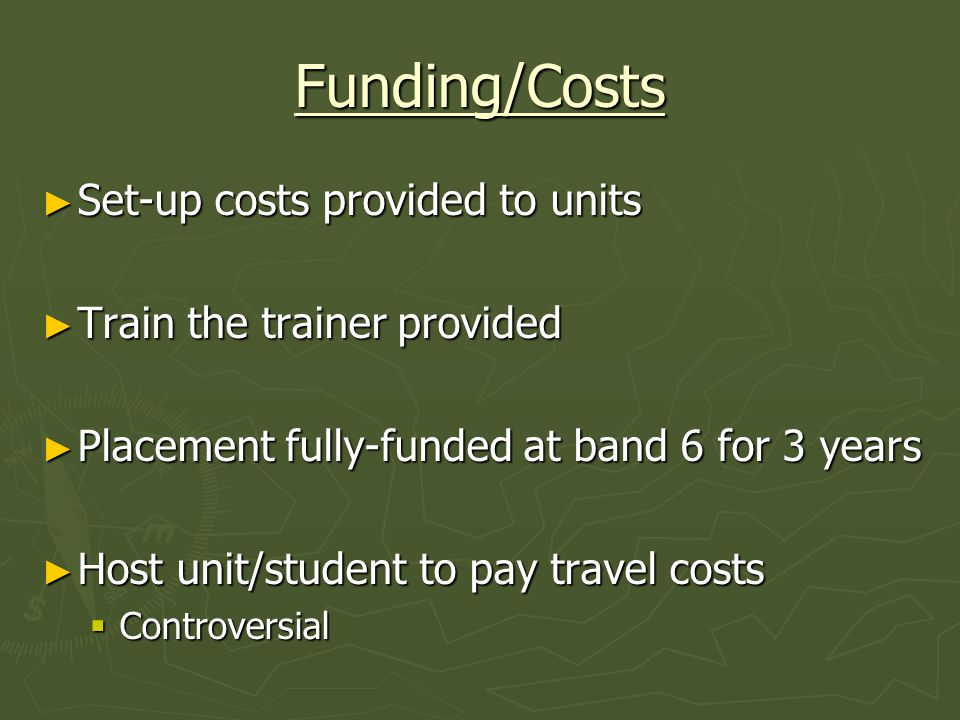 Funding/Costs Set-up costs provided to units Set-up costs provided to units Train the trainer provided Train the trainer provided Placement fully-funded at band 6 for 3 years Placement fully-funded at band 6 for 3 years Host unit/student to pay travel costs Host unit/student to pay travel costs Controversial Controversial