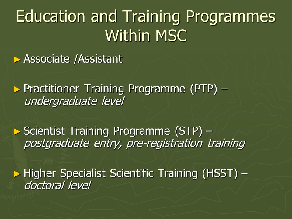 Education and Training Programmes Within MSC Associate /Assistant Associate /Assistant Practitioner Training Programme (PTP) – undergraduate level Practitioner Training Programme (PTP) – undergraduate level Scientist Training Programme (STP) – postgraduate entry, pre-registration training Scientist Training Programme (STP) – postgraduate entry, pre-registration training Higher Specialist Scientific Training (HSST) – doctoral level Higher Specialist Scientific Training (HSST) – doctoral level