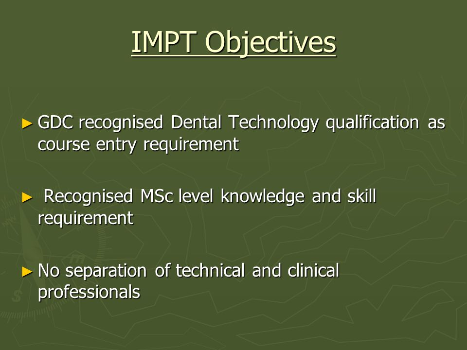 IMPT Objectives GDC recognised Dental Technology qualification as course entry requirement GDC recognised Dental Technology qualification as course entry requirement Recognised MSc level knowledge and skill requirement Recognised MSc level knowledge and skill requirement No separation of technical and clinical professionals No separation of technical and clinical professionals