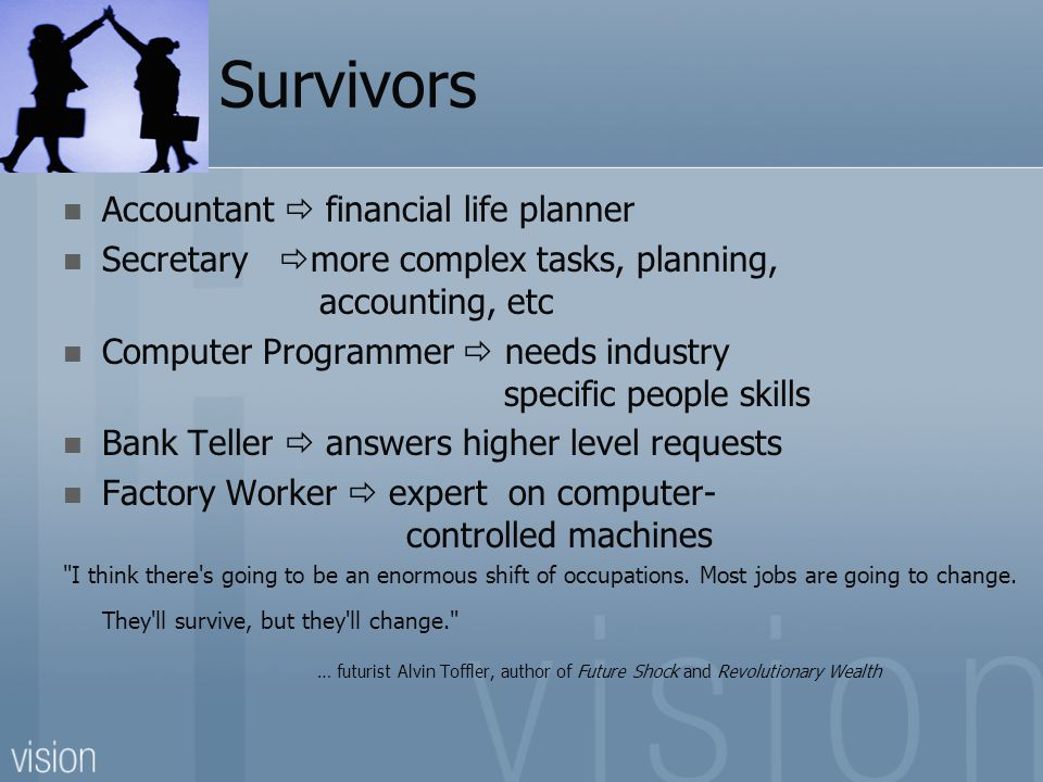 Survivors Accountant financial life planner Secretary more complex tasks, planning, accounting, etc Computer Programmer needs industry specific people skills Bank Teller answers higher level requests Factory Worker expert on computer- controlled machines I think there s going to be an enormous shift of occupations.
