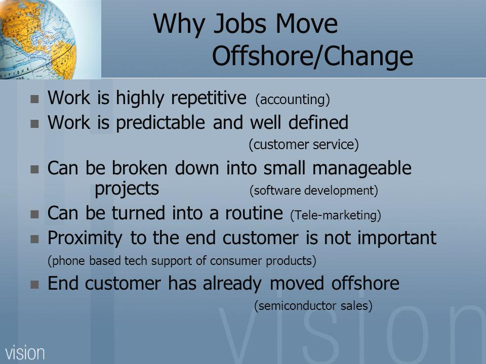Why Jobs Move Offshore/Change Work is highly repetitive (accounting) Work is predictable and well defined (customer service) Can be broken down into small manageable projects (software development) Can be turned into a routine (Tele-marketing) Proximity to the end customer is not important (phone based tech support of consumer products) End customer has already moved offshore (semiconductor sales)