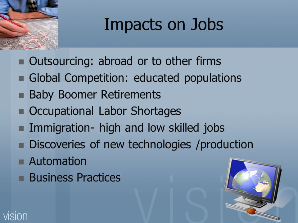 Impacts on Jobs Outsourcing: abroad or to other firms Global Competition: educated populations Baby Boomer Retirements Occupational Labor Shortages Immigration- high and low skilled jobs Discoveries of new technologies /production Automation Business Practices