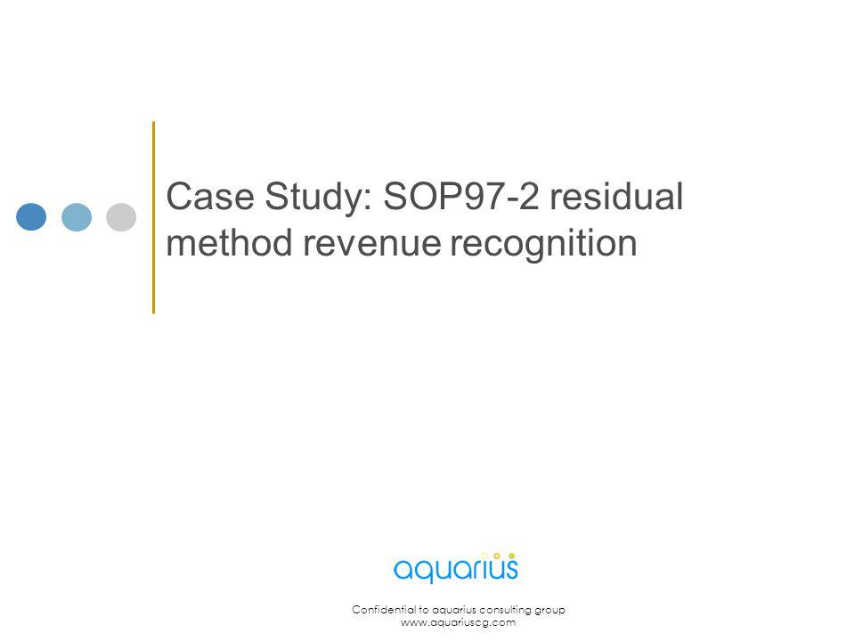 Confidential to aquarius consulting group www.aquariuscg.com Case Study: SOP97-2 residual method revenue recognition