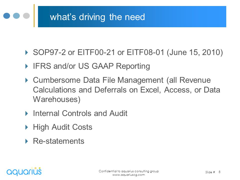 Slide # Confidential to aquarius consulting group www.aquariuscg.com 8 whats driving the need SOP97-2 or EITF00-21 or EITF08-01 (June 15, 2010) IFRS a