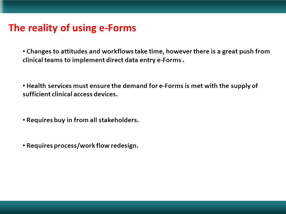 The reality of using e-Forms Changes to attitudes and workflows take time, however there is a great push from clinical teams to implement direct data