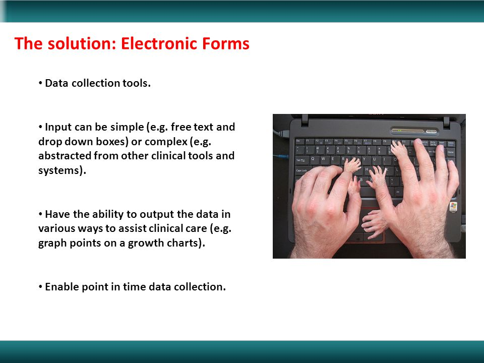 The solution: Electronic Forms Data collection tools. Input can be simple (e.g. free text and drop down boxes) or complex (e.g. abstracted from other