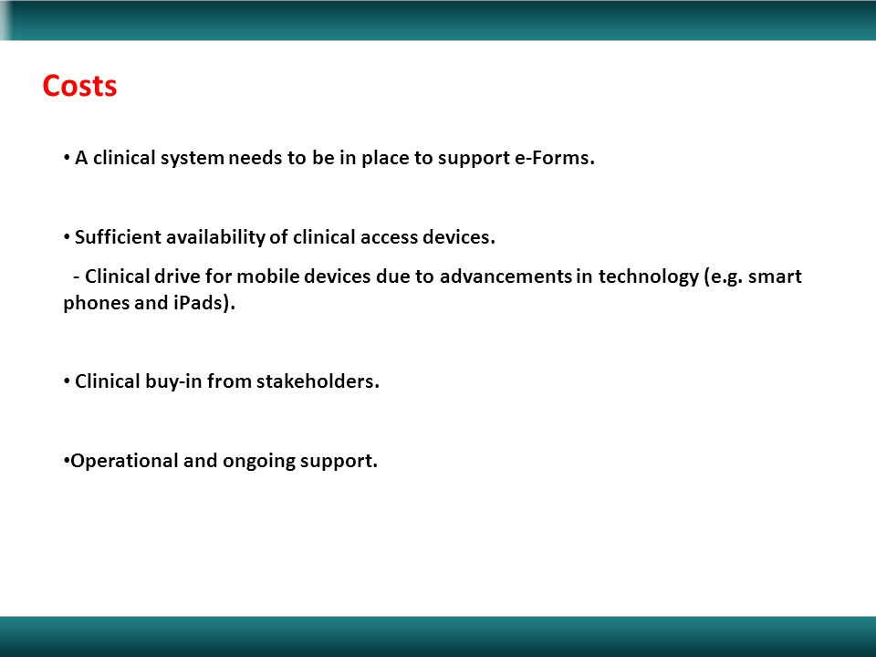 Costs A clinical system needs to be in place to support e-Forms. Sufficient availability of clinical access devices. - Clinical drive for mobile devic