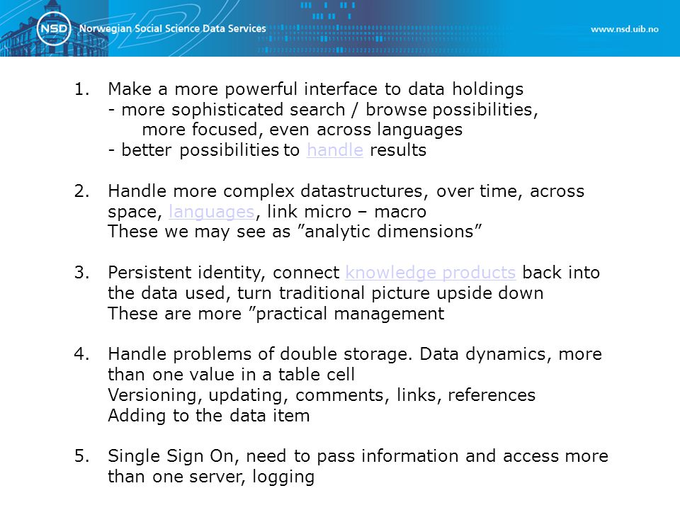 1.Make a more powerful interface to data holdings - more sophisticated search / browse possibilities, more focused, even across languages - better possibilities to handle resultshandle 2.Handle more complex datastructures, over time, across space, languages, link micro – macrolanguages These we may see as analytic dimensions 3.
