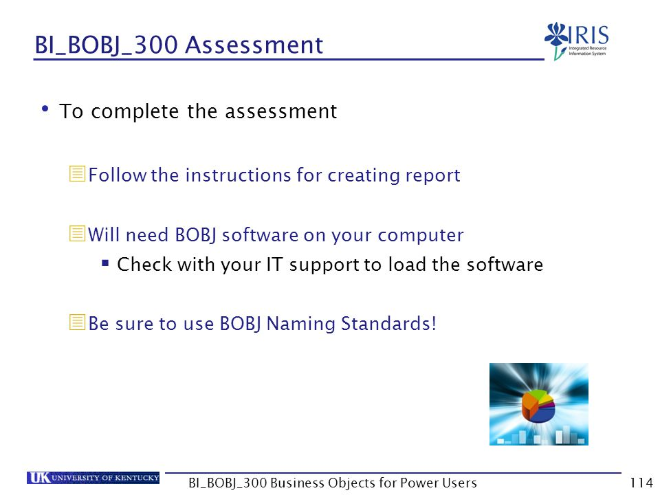 114 BI_BOBJ_300 Assessment To complete the assessment Follow the instructions for creating report Will need BOBJ software on your computer Check with