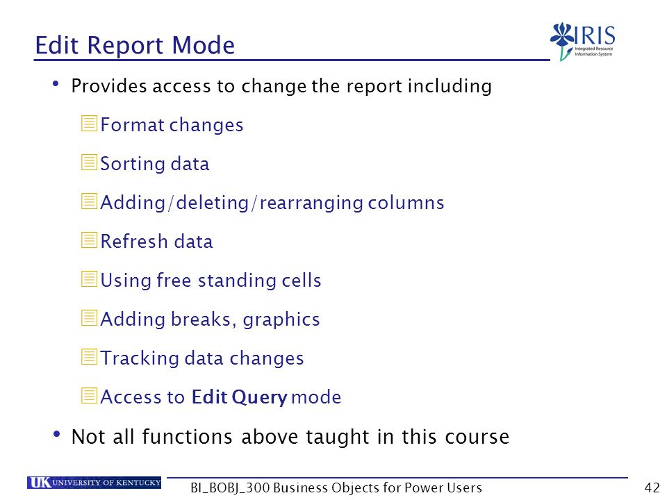 42 Edit Report Mode Provides access to change the report including Format changes Sorting data Adding/deleting/rearranging columns Refresh data Using