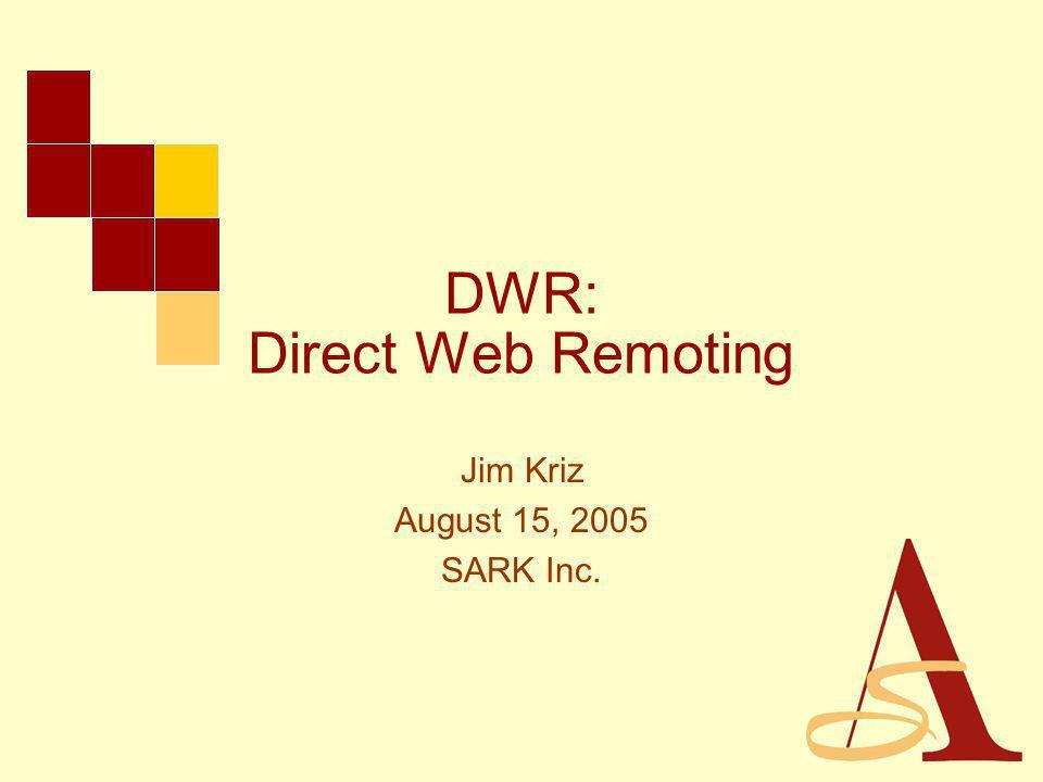 DWR: Direct Web Remoting Jim Kriz August 15, 2005 SARK Inc.