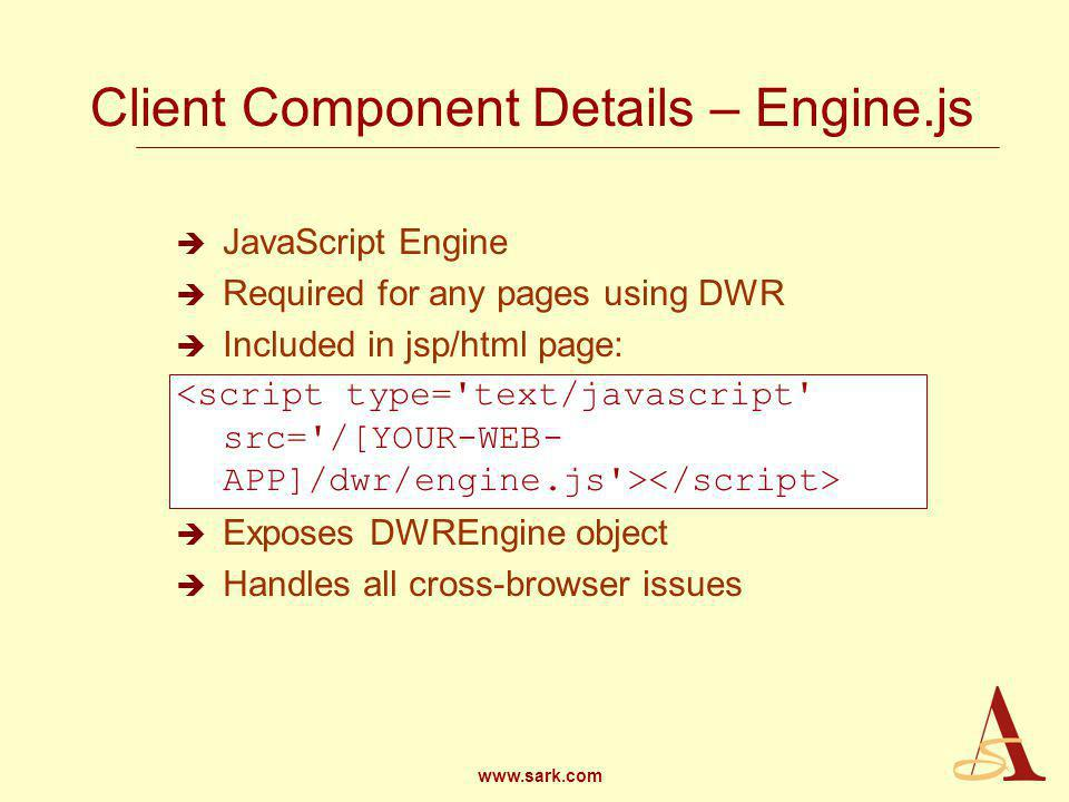 www.sark.com Client Component Details – Engine.js JavaScript Engine Required for any pages using DWR Included in jsp/html page: Exposes DWREngine object Handles all cross-browser issues