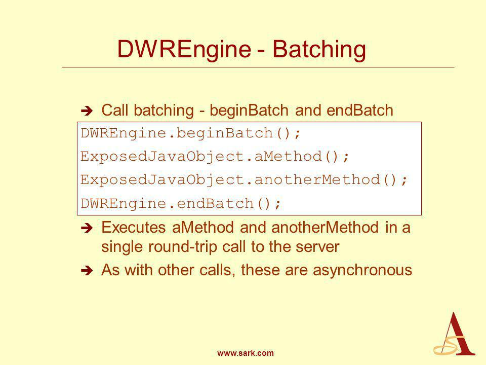 www.sark.com DWREngine - Batching Call batching - beginBatch and endBatch DWREngine.beginBatch(); ExposedJavaObject.aMethod(); ExposedJavaObject.anotherMethod(); DWREngine.endBatch(); Executes aMethod and anotherMethod in a single round-trip call to the server As with other calls, these are asynchronous