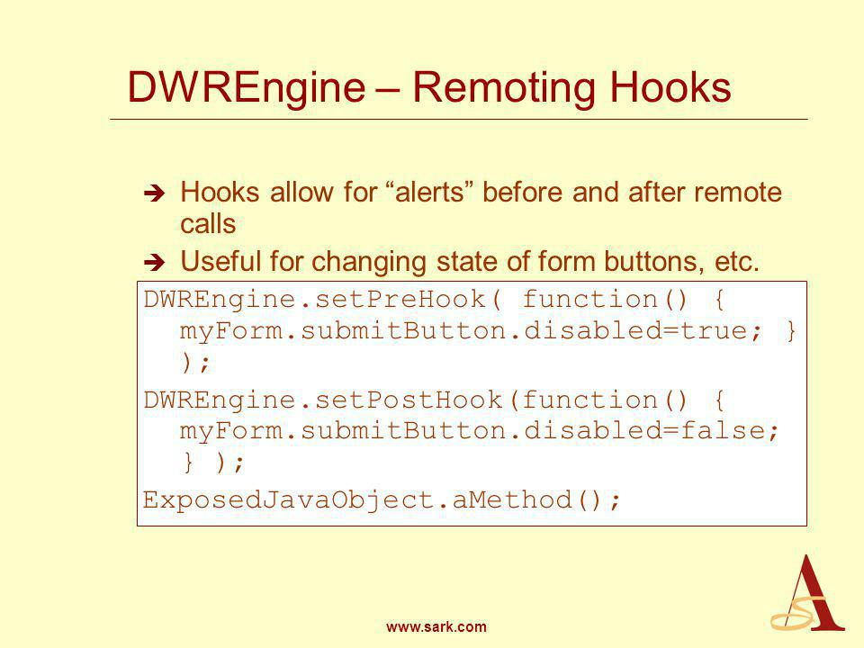 www.sark.com DWREngine – Remoting Hooks Hooks allow for alerts before and after remote calls Useful for changing state of form buttons, etc.