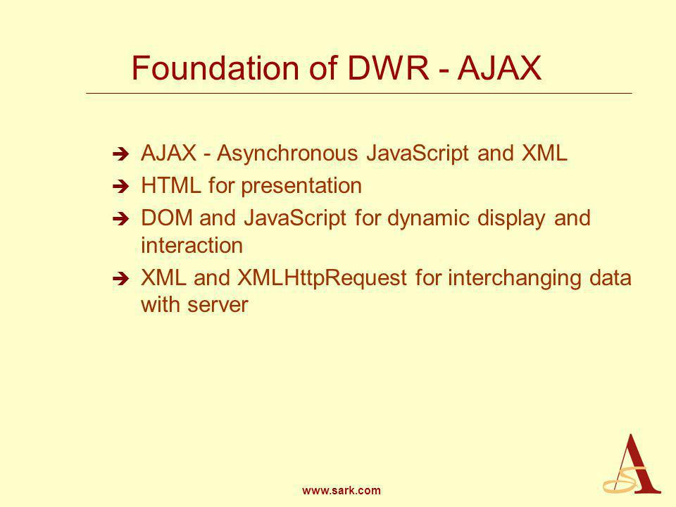 www.sark.com Foundation of DWR - AJAX AJAX - Asynchronous JavaScript and XML HTML for presentation DOM and JavaScript for dynamic display and interaction XML and XMLHttpRequest for interchanging data with server