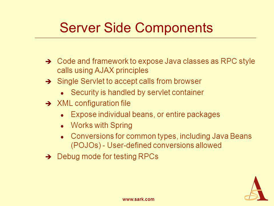 www.sark.com Server Side Components Code and framework to expose Java classes as RPC style calls using AJAX principles Single Servlet to accept calls from browser l Security is handled by servlet container XML configuration file l Expose individual beans, or entire packages l Works with Spring l Conversions for common types, including Java Beans (POJOs) - User-defined conversions allowed Debug mode for testing RPCs