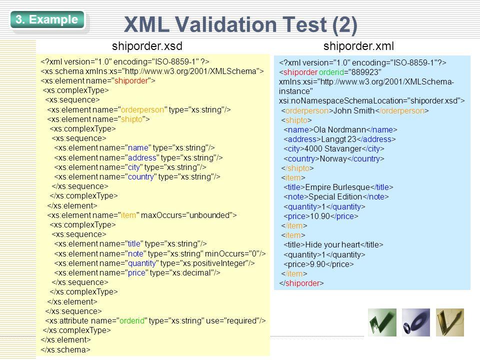 XML Validation Test (2) <shiporder orderid= 889923 xmlns:xsi= http://www.w3.org/2001/XMLSchema- instance xsi:noNamespaceSchemaLocation= shiporder.xsd > John Smith Ola Nordmann Langgt 23 4000 Stavanger Norway Empire Burlesque Special Edition 1 10.90 Hide your heart 1 9.90 shiporder.xsdshiporder.xml 3.
