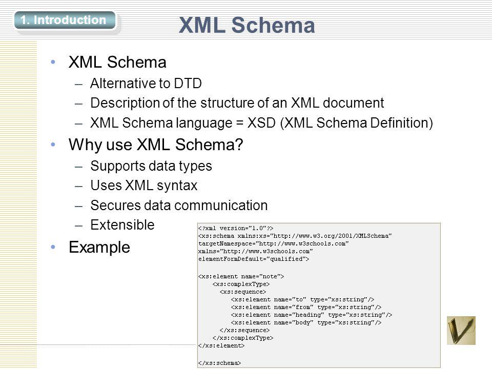 XML Schema –Alternative to DTD –Description of the structure of an XML document –XML Schema language = XSD (XML Schema Definition) Why use XML Schema.