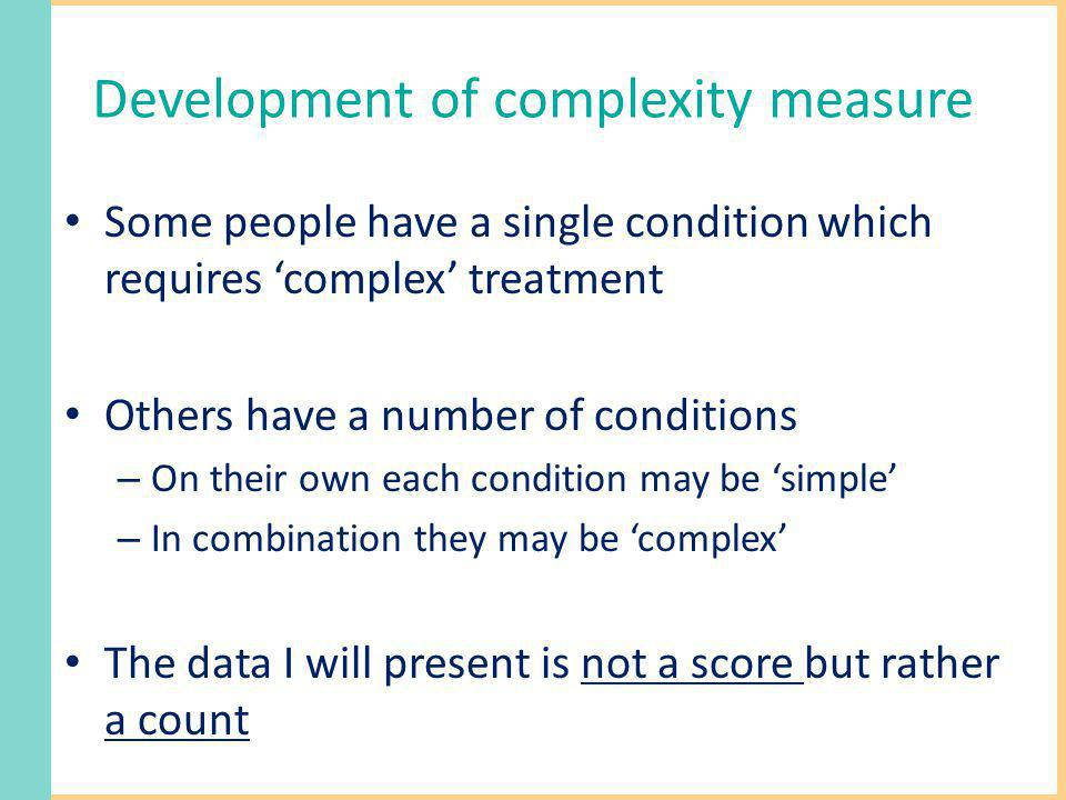 Development of complexity measure Some people have a single condition which requires complex treatment Others have a number of conditions – On their own each condition may be simple – In combination they may be complex The data I will present is not a score but rather a count