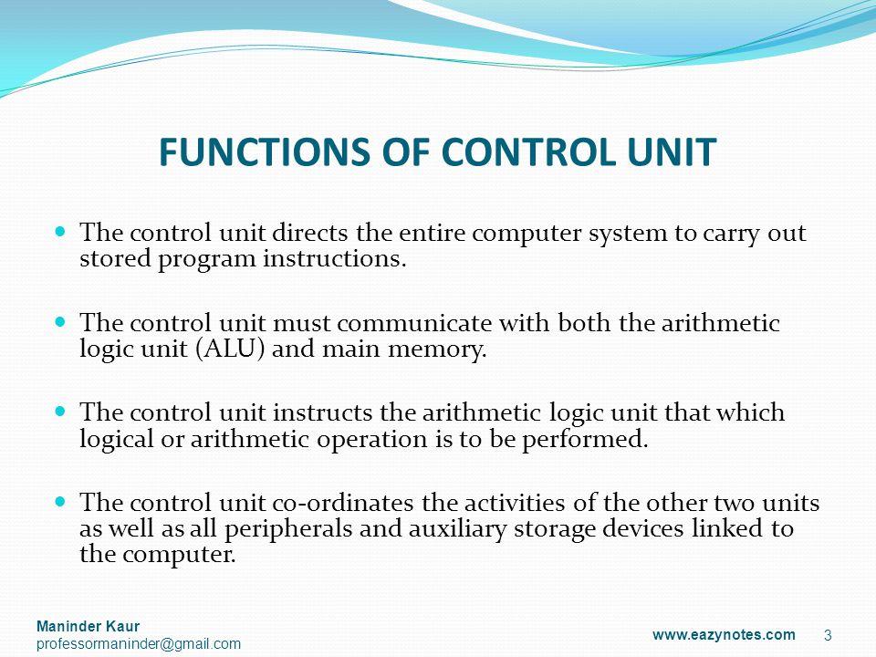 DESIGN OF CONTROL UNIT Control unit generates control signals using one of the two organizations: Hardwired Control Unit Micro-programmed Control Unit 4 www.eazynotes.com Maninder Kaur professormaninder@gmail.com