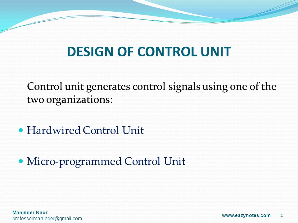 DESIGN OF CONTROL UNIT Control unit generates control signals using one of the two organizations: Hardwired Control Unit Micro-programmed Control Unit 4 www.eazynotes.com Maninder Kaur professormaninder@gmail.com