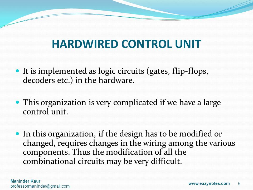 HARDWIRED CONTROL UNIT It is implemented as logic circuits (gates, flip-flops, decoders etc.) in the hardware.