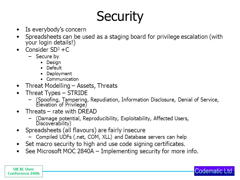 UK XL User Conference 2006 Security Is everybodys concern Spreadsheets can be used as a staging board for privilege escalation (with your login details!) Consider SD 3 +C –Secure by Design Default Deployment Communication Threat Modelling – Assets, Threats Threat Types – STRIDE –(Spoofing, Tampering, Repudiation, Information Disclosure, Denial of Service, Elevation of Privilege) Threats – rate with DREAD –(Damage potential, Reproducibility, Exploitability, Affected Users, Discoverability) Spreadsheets (all flavours) are fairly insecure –Compiled UDFs (.net, COM, XLL) and Database servers can help Set macro security to high and use code signing certificates.