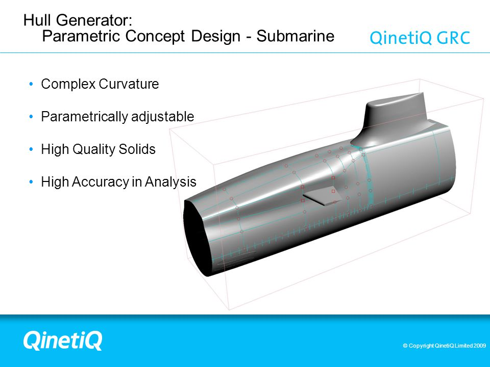 © Copyright QinetiQ Limited 2009 Hull Generator: Parametric Concept Design - Submarine Complex Curvature Parametrically adjustable High Quality Solids High Accuracy in Analysis